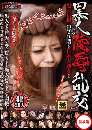 黒人凌辱乱交 黒い巨根に犯●れ悶える日本人熟女たち 20人 3時間