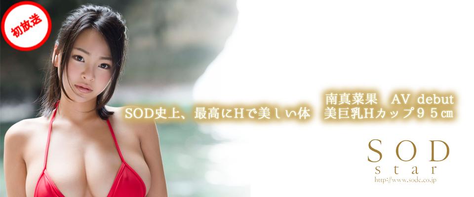【SODstar】南真菜果 AV debut SOD史上、最高にHで美しい体 美巨乳Hカップ95㎝