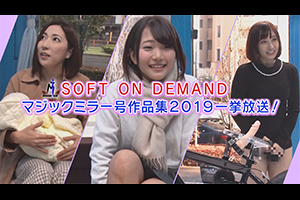 SOFT ON DEMAND マジックミラー号作品集2019一挙放送!