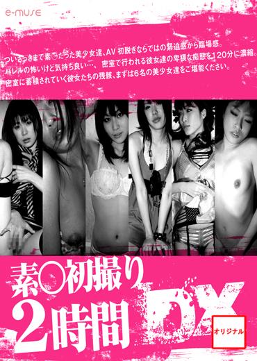 素●初撮り2時間DX ~『彼女達のセックス』厳選美少女6名~