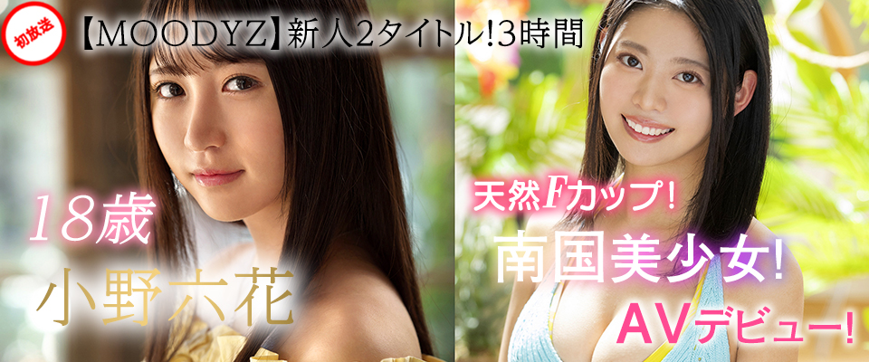 【MOODYZ】新人2タイトル!3時間 18歳 小野六花/天然Fカップ!19歳 南国美少女!AVデビュー!